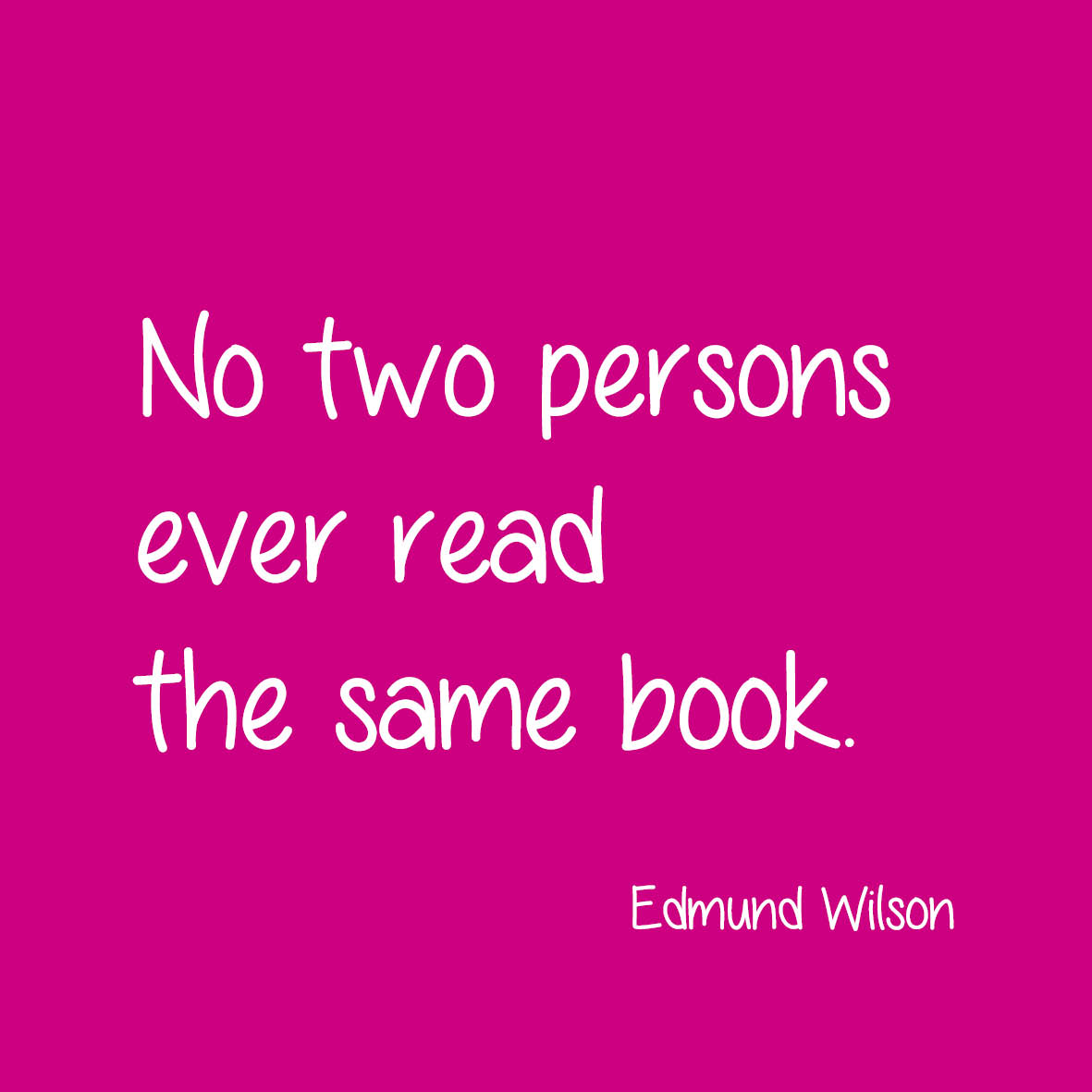 No two persons ever read the same book. Edward Wilson