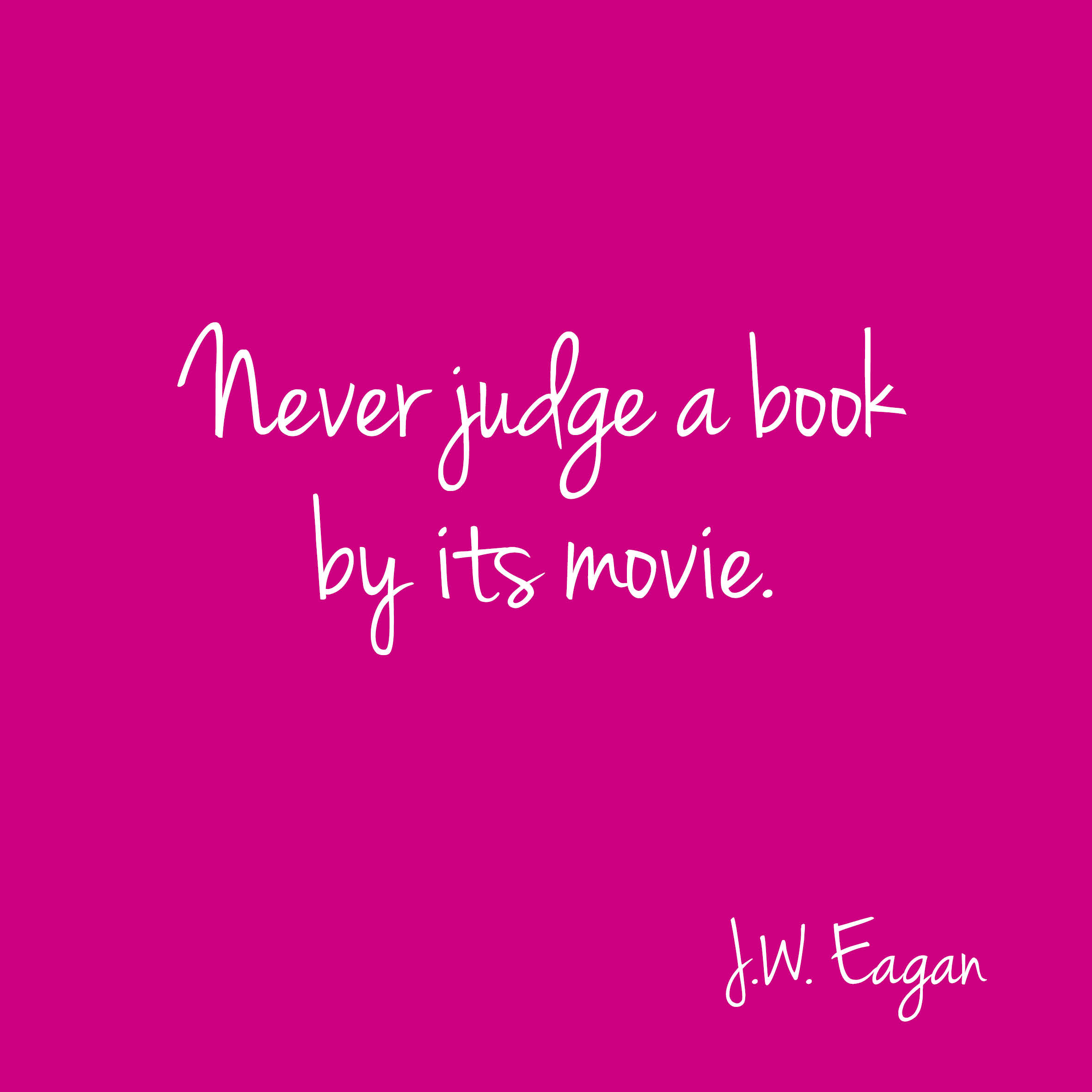 Never judge a book by its movie. J.W. Egan