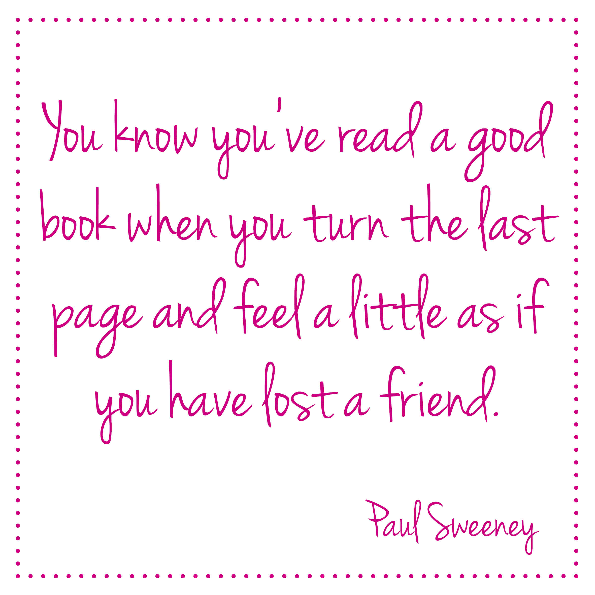 You know you've read a good book when you turn the last page and feel a little as if you have lost a friend. Paul Sweeney   Bladzijde26