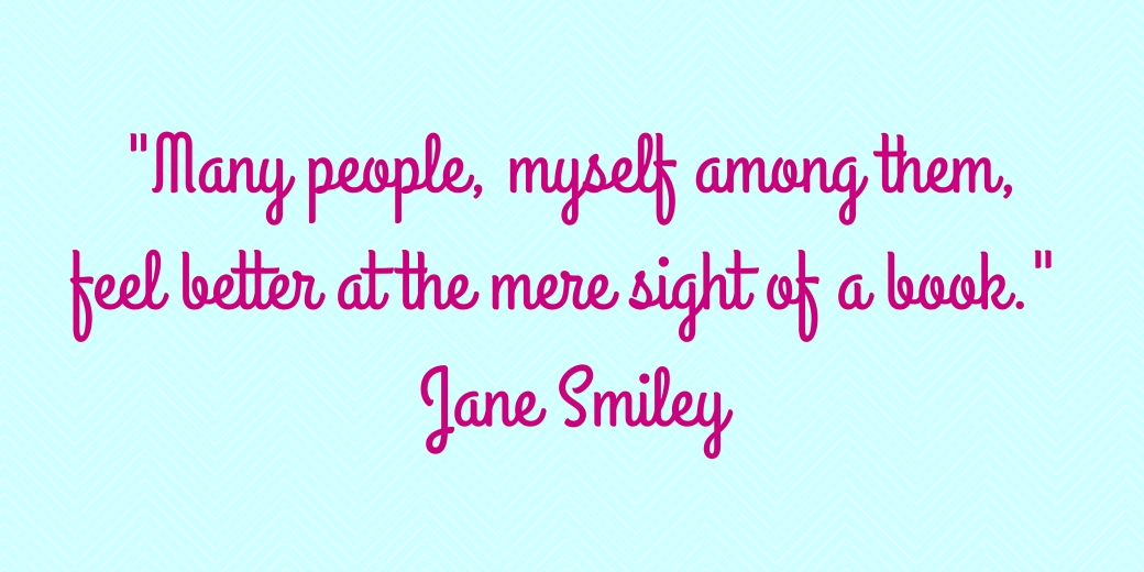 Many people, myself among them, feel better at the mere sight of a book. Jane Smiley.