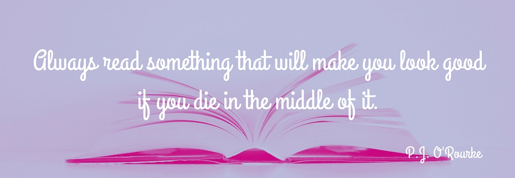 Always read something that will make you look good if you die in the middle of it. | P.J. O'Rourke